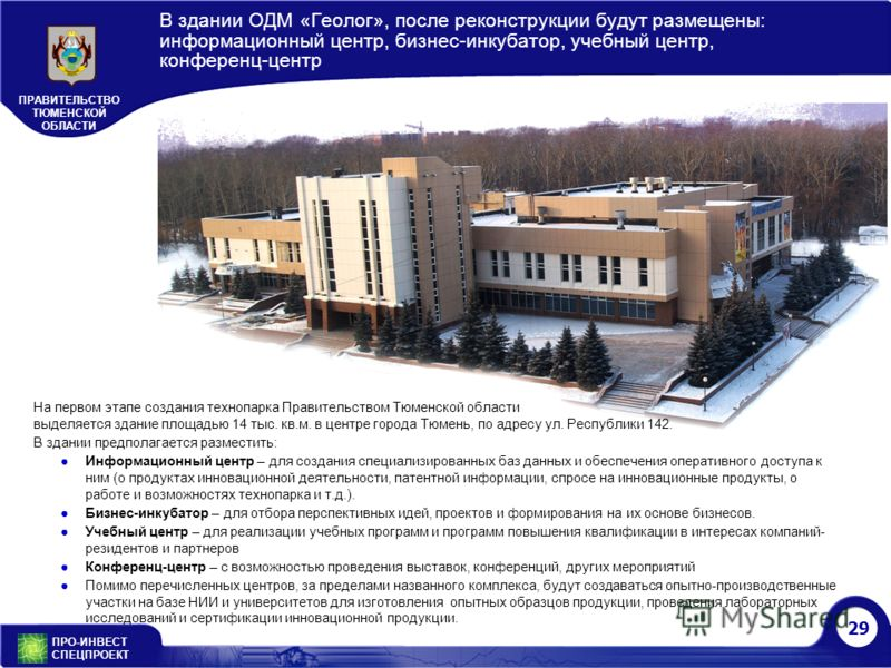29 ПРО-ИНВЕСТ СПЕЦПРОЕКТ ПРАВИТЕЛЬСТВО ТЮМЕНСКОЙ ОБЛАСТИ В здании ОДМ «Геолог», после реконструкции будут размещены: информационный центр, бизнес-инкубатор, учебный центр, конференц-центр На первом этапе создания технопарка Правительством Тюменской о