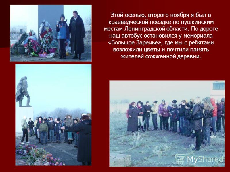 Этой осенью, второго ноября я был в краеведческой поездке по пушкинским местам Ленинградской области. По дороге наш автобус остановился у мемориала «Большое Заречье», где мы с ребятами возложили цветы и почтили память жителей сожженной деревни.