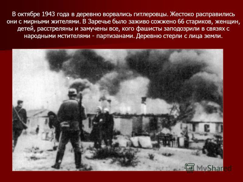 В октябре 1943 года в деревню ворвались гитлеровцы. Жестоко расправились они с мирными жителями. В Заречье было заживо сожжено 66 стариков, женщин, детей, расстреляны и замучены все, кого фашисты заподозрили в связях с народными мстителями - партизан