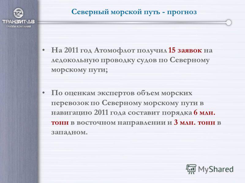 Северный морской путь - прогноз На 2011 год Атомофлот получил 15 заявок на ледокольную проводку судов по Северному морскому пути; По оценкам экспертов объем морских перевозок по Северному морскому пути в навигацию 2011 года составит порядка 6 млн. то