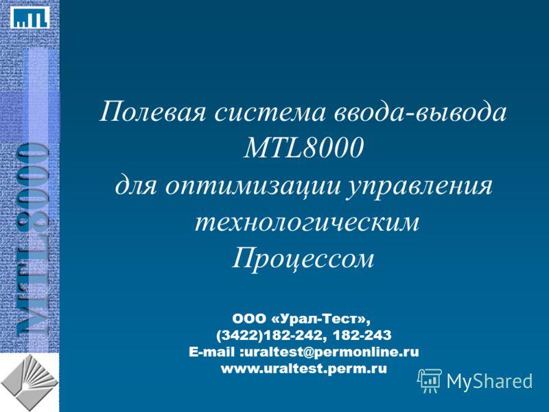 MTL8000 Полевая система ввода-вывода MTL8000 для оптимизации управления технологическим Процессом ООО «Урал-Тест», (3422)182-242, 182-243 E-mail :uraltest@permonline.ru www.uraltest.perm.ru