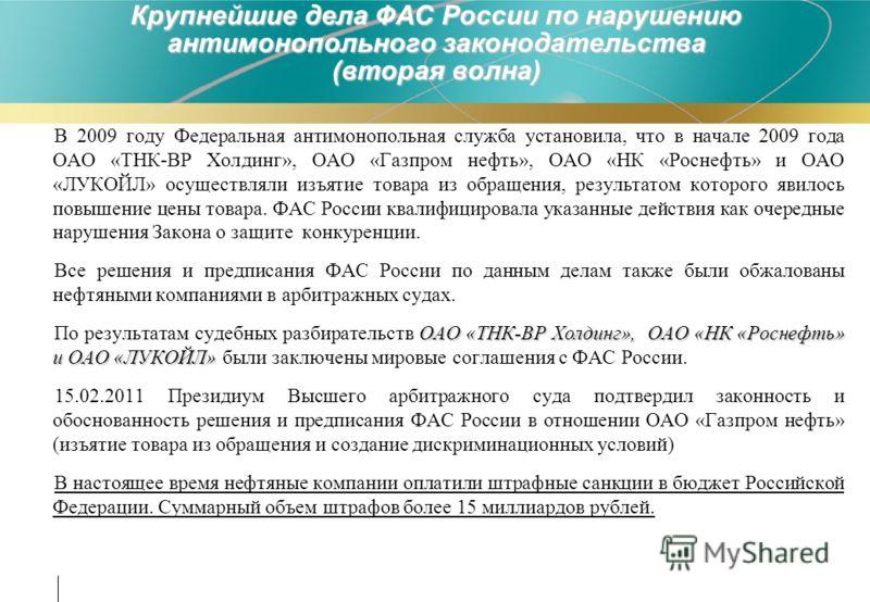 Крупнейшие дела ФАС России по нарушению антимонопольного законодательства (вторая волна) В 2009 году Федеральная антимонопольная служба установила, что в начале 2009 года ОАО «ТНК-ВР Холдинг», ОАО «Газпром нефть», ОАО «НК «Роснефть» и ОАО «ЛУКОЙЛ» ос