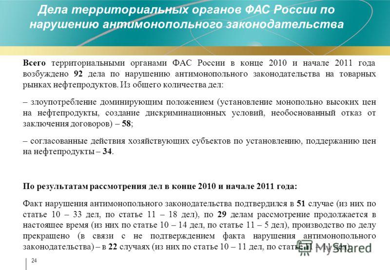 Всего территориальными органами ФАС России в конце 2010 и начале 2011 года возбуждено 92 дела по нарушению антимонопольного законодательства на товарных рынках нефтепродуктов. Из общего количества дел: – злоупотребление доминирующим положением (устан