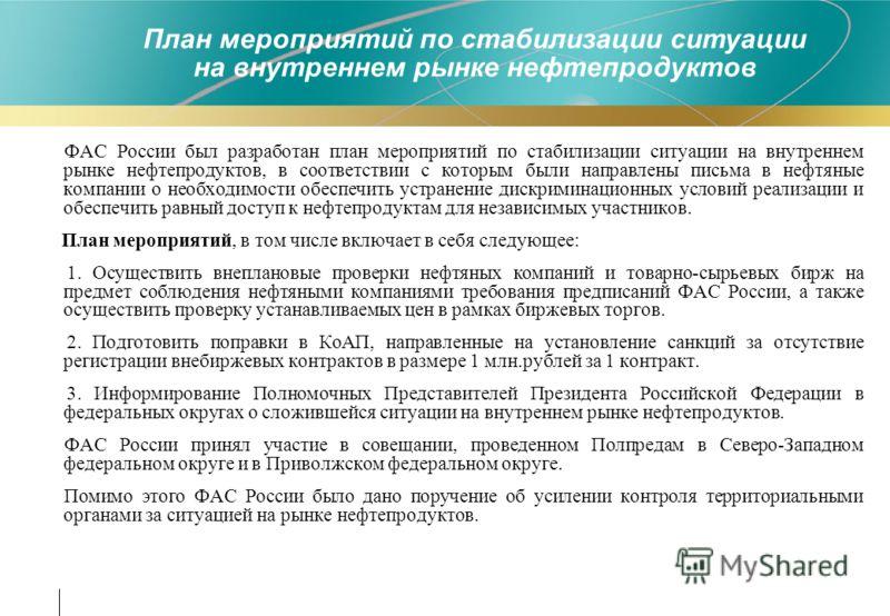 ФАС России был разработан план мероприятий по стабилизации ситуации на внутреннем рынке нефтепродуктов, в соответствии с которым были направлены письма в нефтяные компании о необходимости обеспечить устранение дискриминационных условий реализации и о