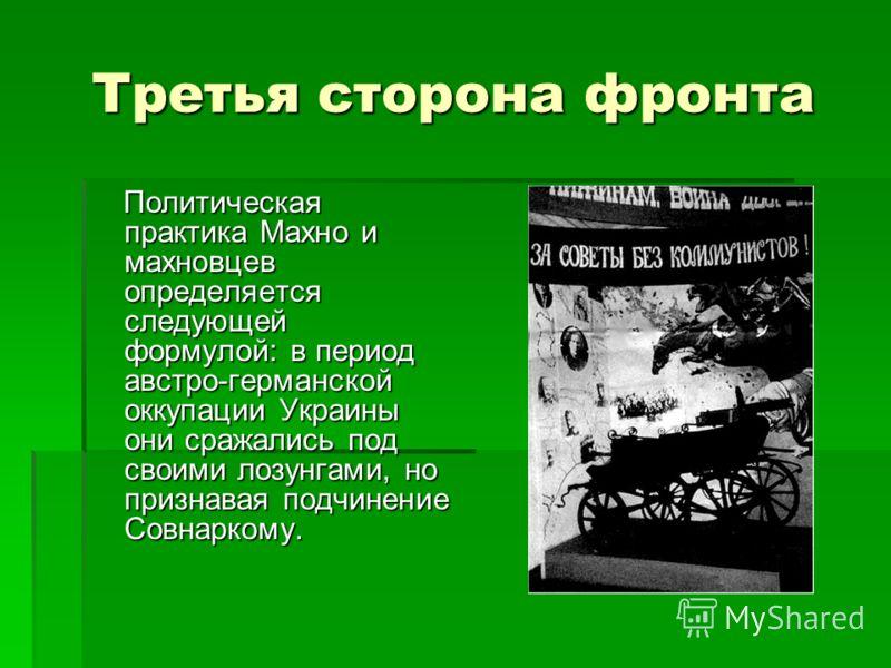 Третья сторона фронта Политическая практика Махно и махновцев определяется следующей формулой: в период австро-германской оккупации Украины они сражались под своими лозунгами, но признавая подчинение Совнаркому. Политическая практика Махно и махновце