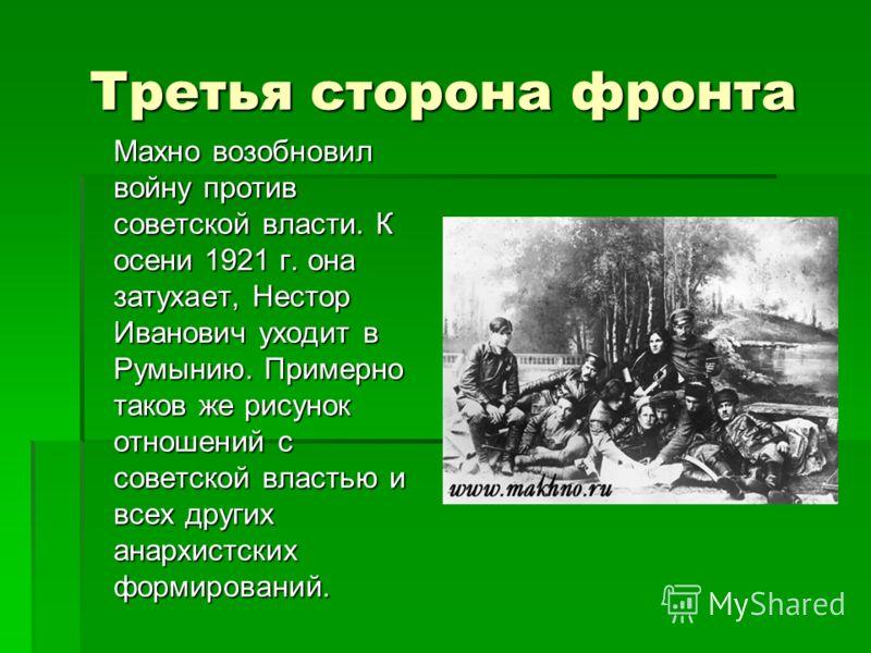 Третья сторона фронта Махно возобновил войну против советской власти. К осени 1921 г. она затухает, Нестор Иванович уходит в Румынию. Примерно таков же рисунок отношений с советской властью и всех других анархистских формирований.