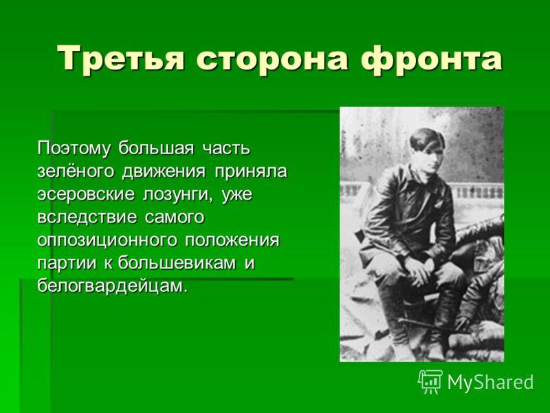 Третья сторона фронта Поэтому большая часть зелёного движения приняла эсеровские лозунги, уже вследствие самого оппозиционного положения партии к большевикам и белогвардейцам.