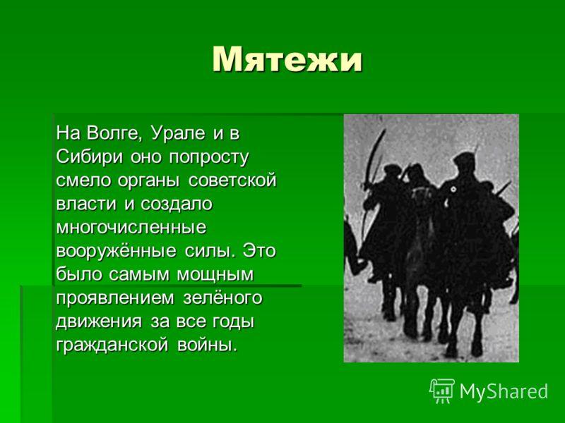 Мятежи На Волге, Урале и в Сибири оно попросту смело органы советской власти и создало многочисленные вооружённые силы. Это было самым мощным проявлением зелёного движения за все годы гражданской войны.