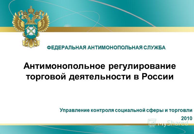 ФЕДЕРАЛЬНАЯ АНТИМОНОПОЛЬНАЯ СЛУЖБА Антимонопольное регулирование торговой деятельности в России Управление контроля социальной сферы и торговли 2010