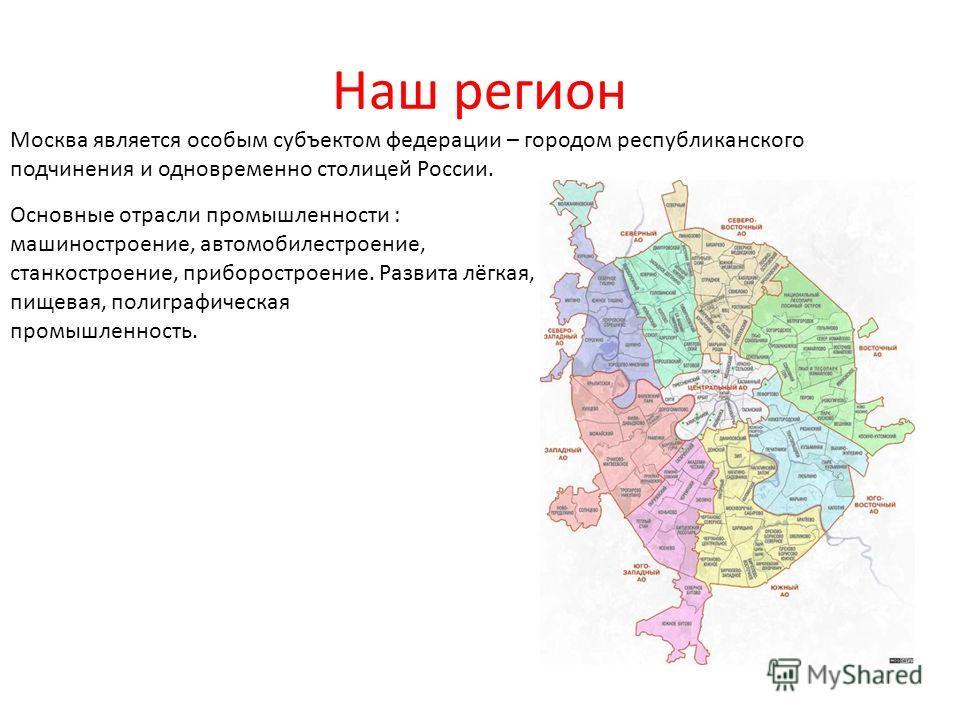 Наш регион Москва является особым субъектом федерации – городом республиканского подчинения и одновременно столицей России. Основные отрасли промышленности : машиностроение, автомобилестроение, станкостроение, приборостроение. Развита лёгкая, пищевая