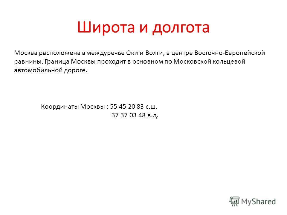 Широта и долгота Координаты Москвы : 55 45 20 83 с.ш. 37 37 03 48 в.д. Москва расположена в междуречье Оки и Волги, в центре Восточно-Европейской равнины. Граница Москвы проходит в основном по Московской кольцевой автомобильной дороге.