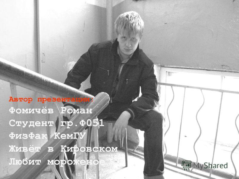 Автор презентации: Фомичёв Роман Студент гр.Ф051 ФизФак КемГУ Живёт в Кировском Любит мороженое