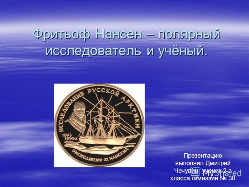 Фритьоф Нансен – полярный исследователь и учёный. 1 Презентацию выполнил Дмитрий Чечулин, ученик 2 а класса гимназии 30