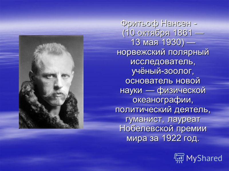 Фритьоф Нансен - (10 октября 1861 13 мая 1930) норвежский полярный исследователь, учёный-зоолог, основатель новой науки физической океанографии, политический деятель, гуманист, лауреат Нобелевской премии мира за 1922 год.