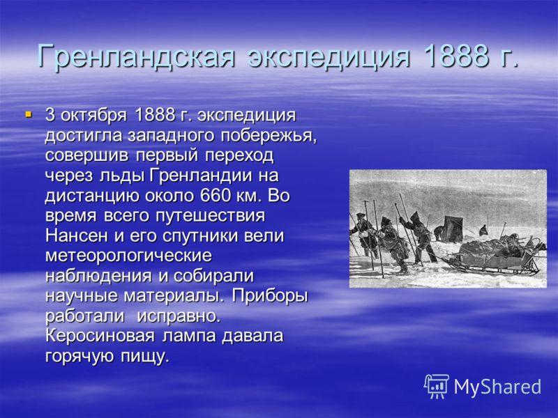 Гренландская экспедиция 1888 г. 3 октября 1888 г. экспедиция достигла западного побережья, совершив первый переход через льды Гренландии на дистанцию около 660 км. Во время всего путешествия Нансен и его спутники вели метеорологические наблюдения и с