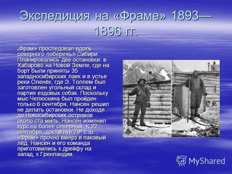 Экспедиция на «Фраме» 1893 1896 гг. « Фрам» проследовал вдоль северного побережья Сибири. Планировались две остановки: в Хабарово на Новой Земле, где на борт были приняты 35 западносибирских лаек и в устье реки Оленёк, где Э. Толлем был заготовлен уг