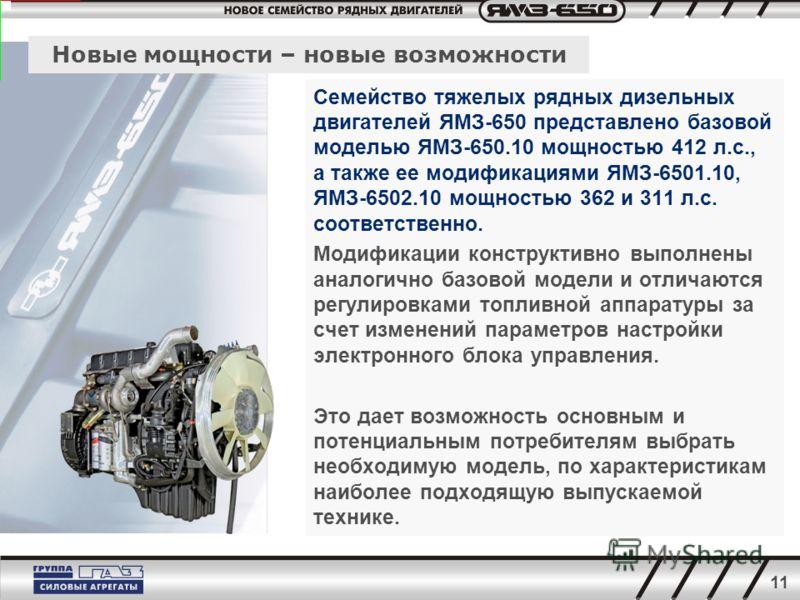 11 Новые мощности – новые возможности Семейство тяжелых рядных дизельных двигателей ЯМЗ-650 представлено базовой моделью ЯМЗ-650.10 мощностью 412 л.с., а также ее модификациями ЯМЗ-6501.10, ЯМЗ-6502.10 мощностью 362 и 311 л.с. соответственно. Модифик