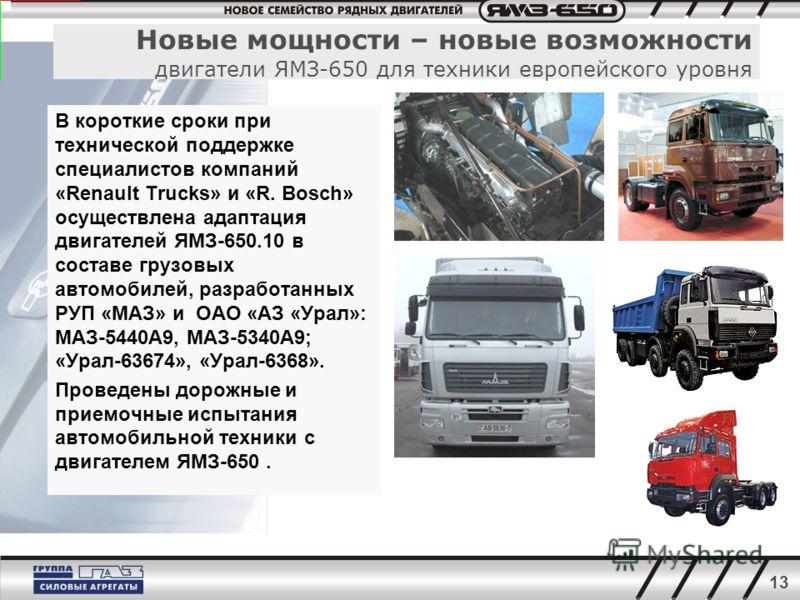 13 В короткие сроки при технической поддержке специалистов компаний «Renault Trucks» и «R. Bosch» осуществлена адаптация двигателей ЯМЗ-650.10 в составе грузовых автомобилей, разработанных РУП «МАЗ» и ОАО «АЗ «Урал»: МАЗ-5440А9, МАЗ-5340А9; «Урал-636