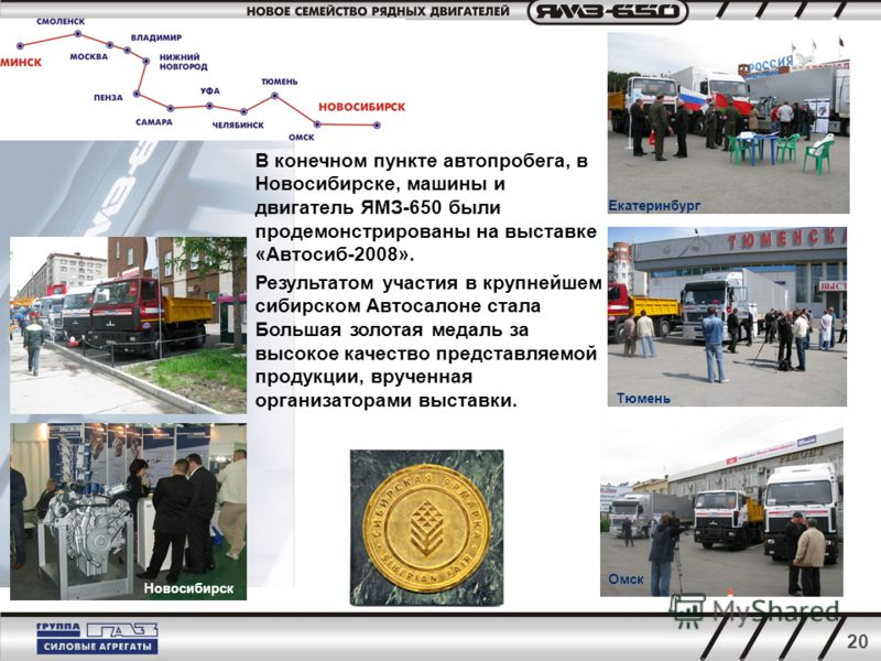 20 В конечном пункте автопробега, в Новосибирске, машины и двигатель ЯМЗ-650 были продемонстрированы на выставке «Автосиб-2008». Результатом участия в крупнейшем сибирском Автосалоне стала Большая золотая медаль за высокое качество представляемой про