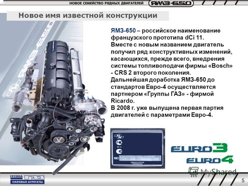 5 Новое имя известной конструкции ЯМЗ-650 – российское наименование французского прототипа dCi 11. Вместе с новым названием двигатель получил ряд конструктивных изменений, касающихся, прежде всего, внедрения системы топливоподачи фирмы «Bosch» - CRS