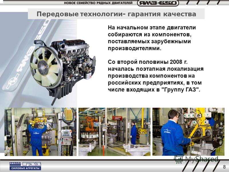 8 Передовые технологии- гарантия качества На начальном этапе двигатели собираются из компонентов, поставляемых зарубежными производителями. Со второй половины 2008 г. началась поэтапная локализация производства компонентов на российских предприятиях,