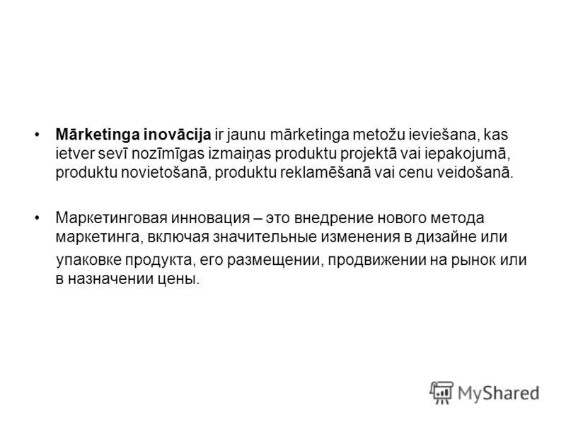 Mārketinga inovācija ir jaunu mārketinga metožu ieviešana, kas ietver sevī nozīmīgas izmaiņas produktu projektā vai iepakojumā, produktu novietošanā, produktu reklamēšanā vai cenu veidošanā. Маркетинговая инновация – это внедрение нового метода марке