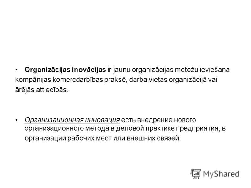 Organizācijas inovācijas ir jaunu organizācijas metožu ieviešana kompānijas komercdarbības praksē, darba vietas organizācijā vai ārējās attiecībās. Организационная инновация есть внедрение нового организационного метода в деловой практике предприятия
