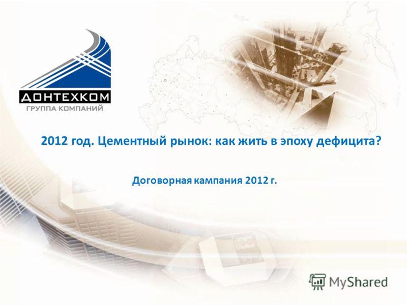 Договорная кампания 2012 г. 2012 год. Цементный рынок: как жить в эпоху дефицита?