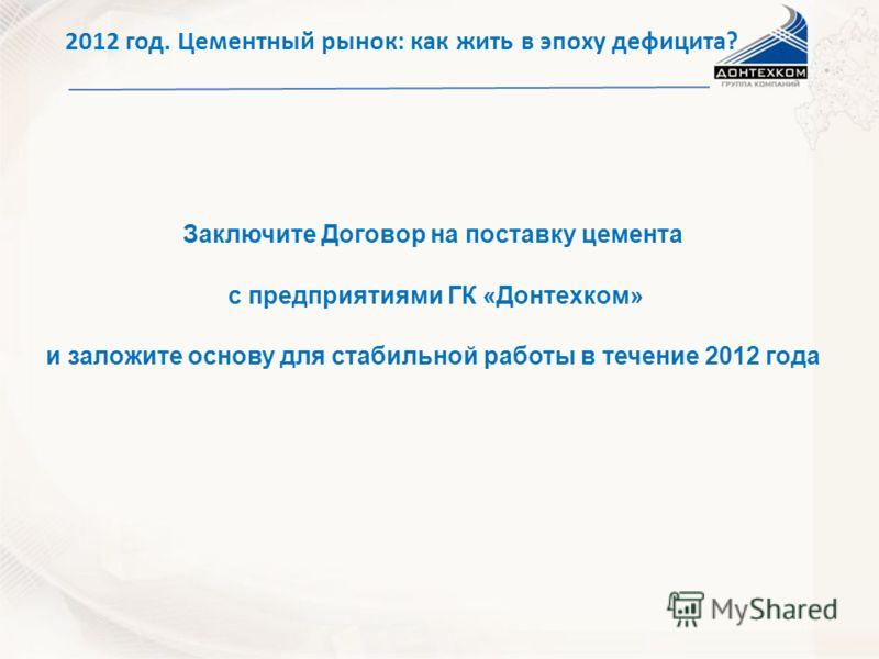 Заключите Договор на поставку цемента с предприятиями ГК «Донтехком» и заложите основу для стабильной работы в течение 2012 года 2012 год. Цементный рынок: как жить в эпоху дефицита?