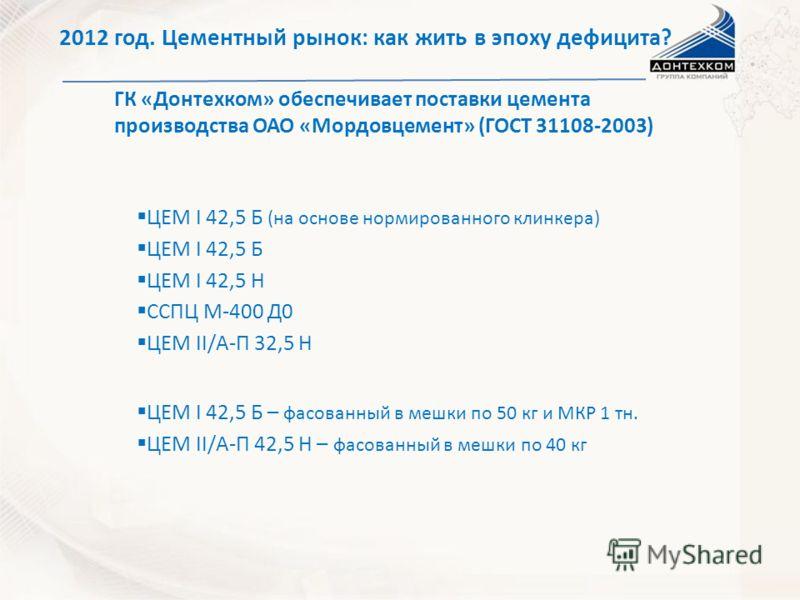 ГК «Донтехком» обеспечивает поставки цемента производства ОАО «Мордовцемент» (ГОСТ 31108-2003) ЦЕМ I 42,5 Б (на основе нормированного клинкера) 2012 год. Цементный рынок: как жить в эпоху дефицита? ССПЦ М-400 Д0 ЦЕМ II/А-П 32,5 Н ЦЕМ I 42,5 Б – фасов