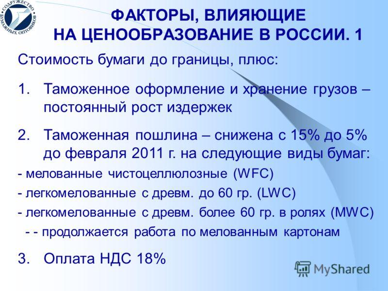 ФАКТОРЫ, ВЛИЯЮЩИЕ НА ЦЕНООБРАЗОВАНИЕ В РОССИИ. 1 Стоимость бумаги до границы, плюс: 1. Таможенное оформление и хранение грузов – постоянный рост издержек 2. Таможенная пошлина – снижена с 15% до 5% до февраля 2011 г. на следующие виды бумаг: - мелова