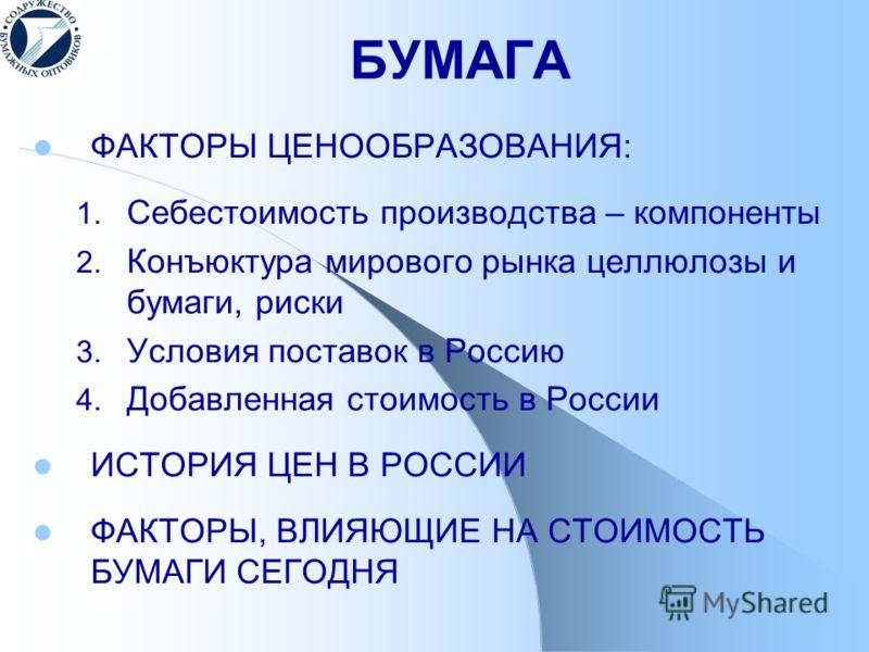 БУМАГА ФАКТОРЫ ЦЕНООБРАЗОВАНИЯ: 1. Себестоимость производства – компоненты 2. Конъюктура мирового рынка целлюлозы и бумаги, риски 3. Условия поставок в Россию 4. Добавленная стоимость в России ИСТОРИЯ ЦЕН В РОССИИ ФАКТОРЫ, ВЛИЯЮЩИЕ НА СТОИМОСТЬ БУМАГ