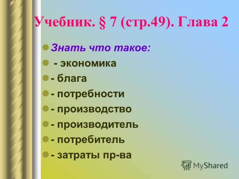 Учебник. § 7 (стр.49). Глава 2 Знать что такое: - экономика - блага - потребности - производство - производитель - потребитель - затраты пр-ва