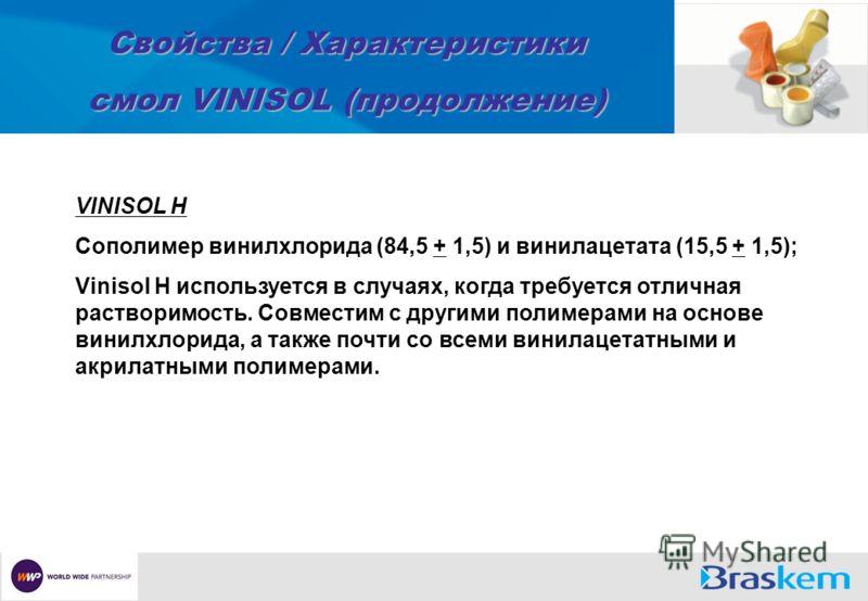 Свойства / Характеристики смол VINISOL (продолжение) VINISOL H Сополимер винилхлорида (84,5 + 1,5) и винилацетата (15,5 + 1,5); Vinisol H используется в случаях, когда требуется отличная растворимость. Совместим с другими полимерами на основе винилхл