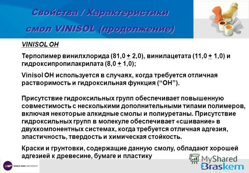 Свойства / Характеристики смол VINISOL (продолжение) VINISOL OH Терполимер винилхлорида (81,0 + 2,0), винилацетата (11,0 + 1,0) и гидроксипропилакрилата (8,0 + 1,0); Vinisol OH используется в случаях, когда требуется отличная растворимость и гидрокси