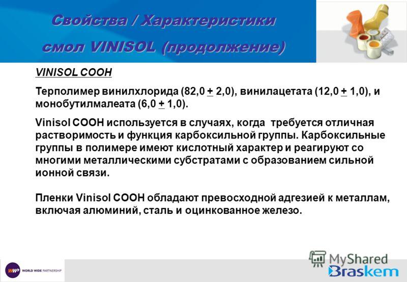 Свойства / Характеристики смол VINISOL (продолжение) VINISOL COOH Терполимер винилхлорида (82,0 + 2,0), винилацетата (12,0 + 1,0), и монобутилмалеата (6,0 + 1,0). Vinisol COOH используется в случаях, когда требуется отличная растворимость и функция к