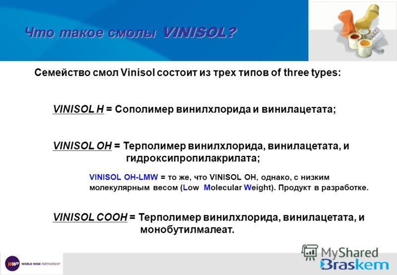 Что такое смолы VINISOL? Семейство смол Vinisol состоит из трех типов of three types: VINISOL H = Сополимер винилхлорида и винилацетата; VINISOL OH = Терполимер винилхлорида, винилацетата, и гидроксипропилакрилата; VINISOL OH-LMW = то же, что VINISOL