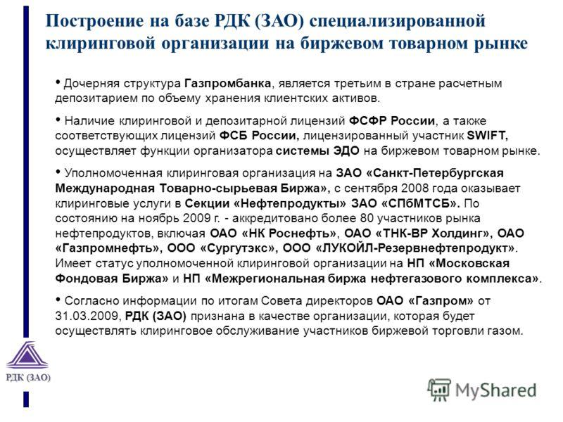 РДК (ЗАО) Построение на базе РДК (ЗАО) специализированной клиринговой организации на биржевом товарном рынке Дочерняя структура Газпромбанка, является третьим в стране расчетным депозитарием по объему хранения клиентских активов. Наличие клиринговой