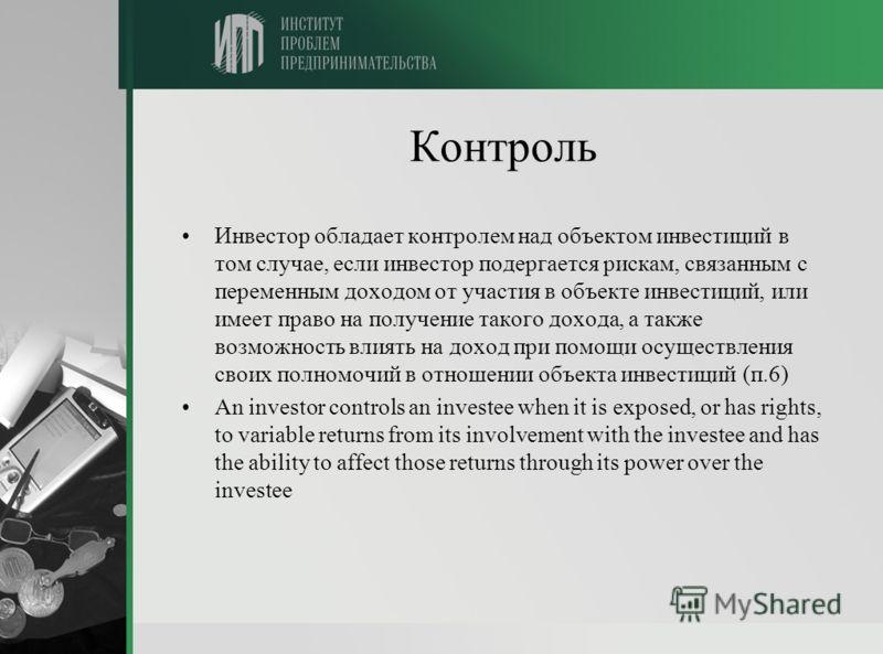Контроль Инвестор обладает контролем над объектом инвестиций в том случае, если инвестор подергается рискам, связанным с переменным доходом от участия в объекте инвестиций, или имеет право на получение такого дохода, а также возможность влиять на дох