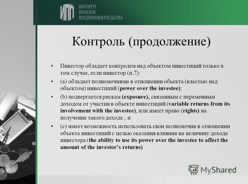 Контроль (продолжение) Инвестор обладает контролем над объектом инвестиций только в том случае, если инвестор (п.7): (a) обладает полномочиями в отношении объекта (властью над объектом) инвестиций (power over the investee); (b) подвергается рискам (e