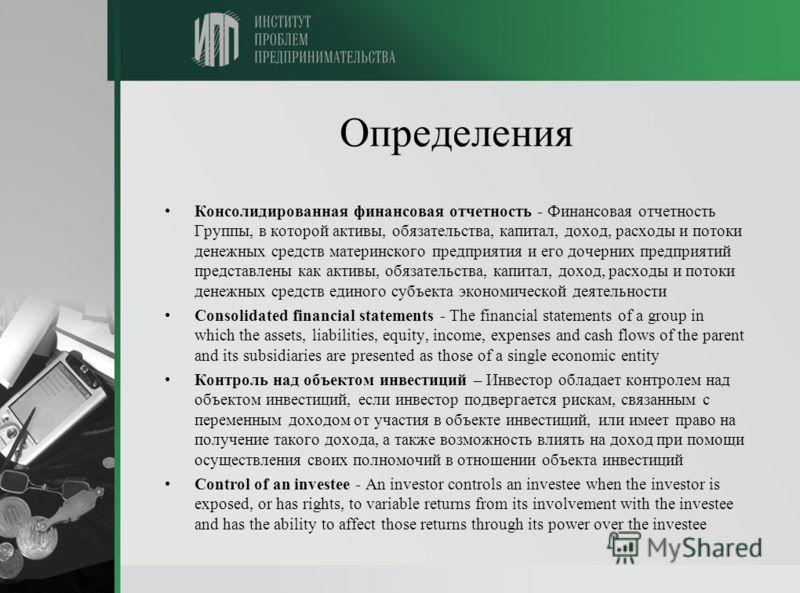 Определения Консолидированная финансовая отчетность - Финансовая отчетность Группы, в которой активы, обязательства, капитал, доход, расходы и потоки денежных средств материнского предприятия и его дочерних предприятий представлены как активы, обязат