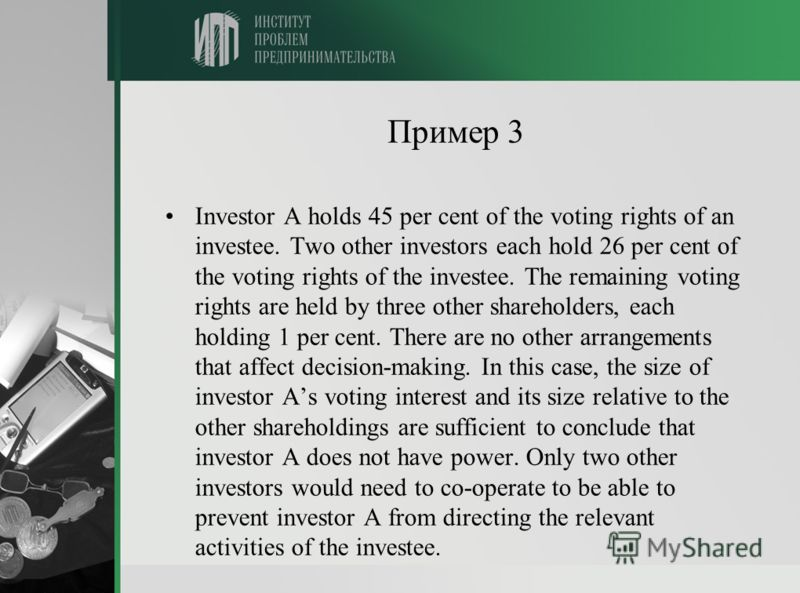 Пример 3 Investor A holds 45 per cent of the voting rights of an investee. Two other investors each hold 26 per cent of the voting rights of the investee. The remaining voting rights are held by three other shareholders, each holding 1 per cent. Ther