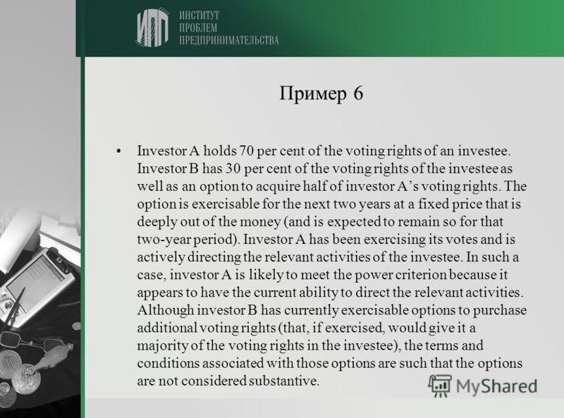 Пример 6 Investor A holds 70 per cent of the voting rights of an investee. Investor B has 30 per cent of the voting rights of the investee as well as an option to acquire half of investor As voting rights. The option is exercisable for the next two y
