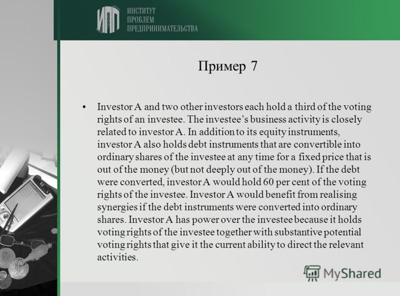 Пример 7 Investor A and two other investors each hold a third of the voting rights of an investee. The investees business activity is closely related to investor A. In addition to its equity instruments, investor A also holds debt instruments that ar