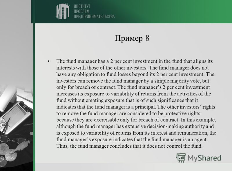 Пример 8 The fund manager has a 2 per cent investment in the fund that aligns its interests with those of the other investors. The fund manager does not have any obligation to fund losses beyond its 2 per cent investment. The investors can remove the