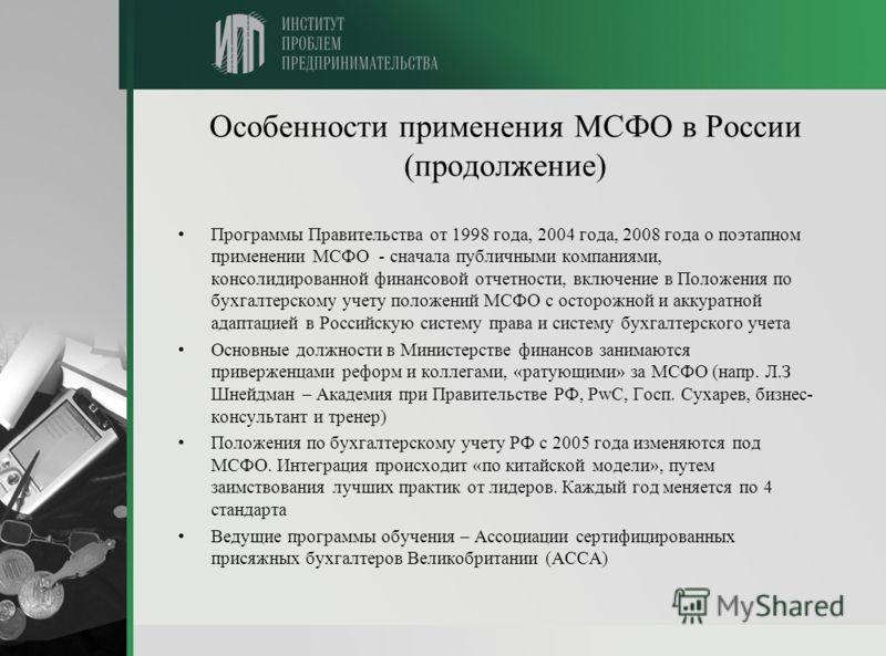 Особенности применения МСФО в России (продолжение) Программы Правительства от 1998 года, 2004 года, 2008 года о поэтапном применении МСФО - сначала публичными компаниями, консолидированной финансовой отчетности, включение в Положения по бухгалтерском