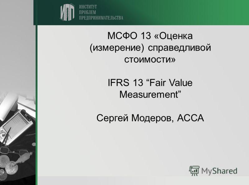 МСФО 13 «Оценка (измерение) справедливой стоимости» IFRS 13 Fair Value Measurement Сергей Модеров, АССА