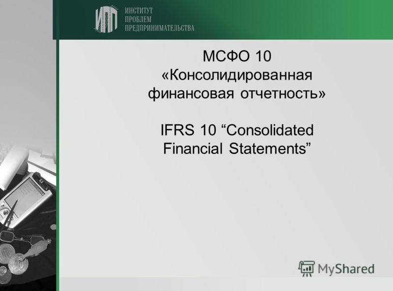 МСФО 10 «Консолидированная финансовая отчетность» IFRS 10 Consolidated Financial Statements