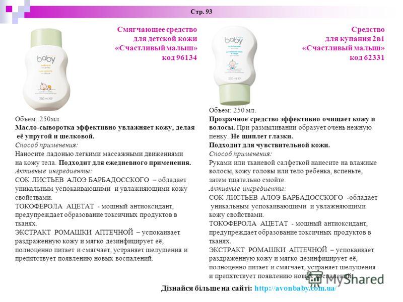 Стр. 93 Смягчающее средство для детской кожи «Счастливый малыш» код 96134 Объем: 250мл. Масло-сыворотка эффективно увлажняет кожу, делая её упругой и шелковой. Способ применения: Наносите ладонью легкими массажными движениями на кожу тела. Подходит д
