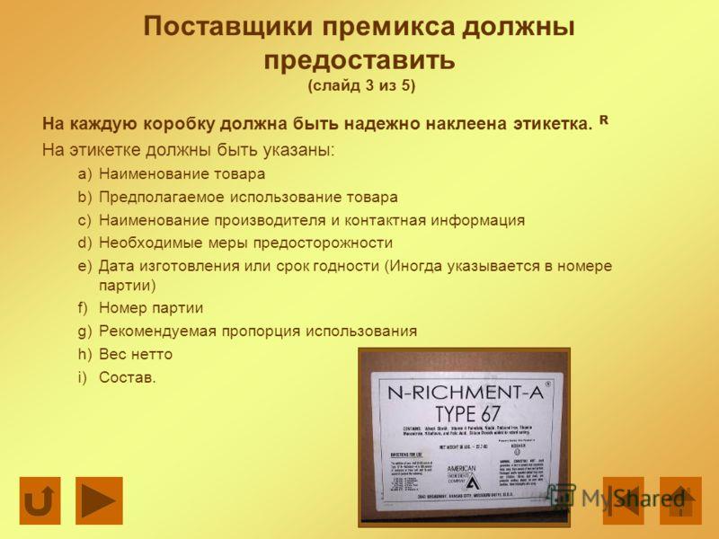 Поставщики премикса должны предоставить (слайд 3 из 5) На каждую коробку должна быть надежно наклеена этикетка. R На этикетке должны быть указаны: a)Наименование товара b)Предполагаемое использование товара c)Наименование производителя и контактная и